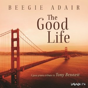 Beegie Adair - The Good Life: A Jazz Piano Tribute To Tony Bennett (2014)