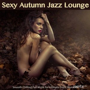 Various Artist  - Sexy Autumn Jazz Lounge (Smooth Chillout Fall Music for Intimate Erotic Moments and Sensual Relaxation) (2014)