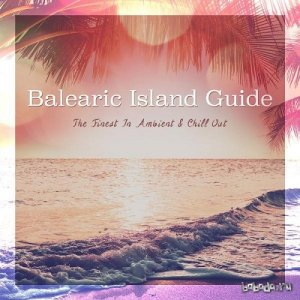 Balearic Island Guide The Finest in Ambient and Chill Out (2015)